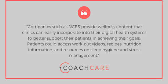 Companies such as NCES provide wellness content that clinics can easily incorporate into their digital health systems, to better support their patients in achieving the goals above. Patients could access work-out videos, recipes, nutrition information, and resources on sleep hygiene and stress management.